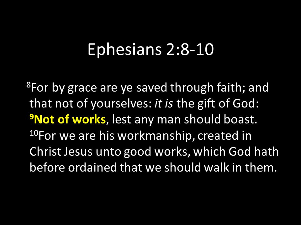 Ephesians 2:8-10 8 For by grace are ye saved through faith; and that not of yourselves: it is the gift of God: 9 Not of works, lest any man should boast.