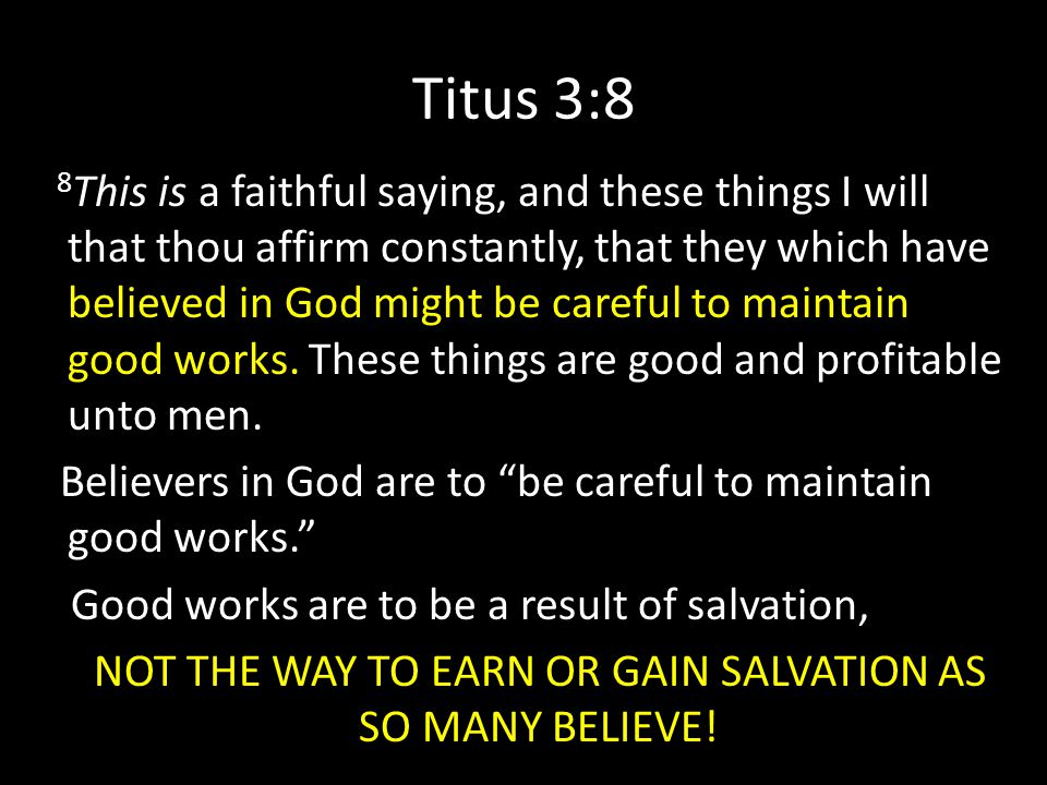 Titus 3:8 8 This is a faithful saying, and these things I will that thou affirm constantly, that they which have believed in God might be careful to maintain good works.