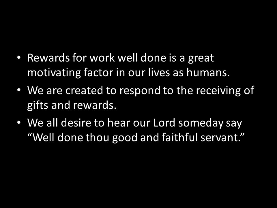 Rewards for work well done is a great motivating factor in our lives as humans.