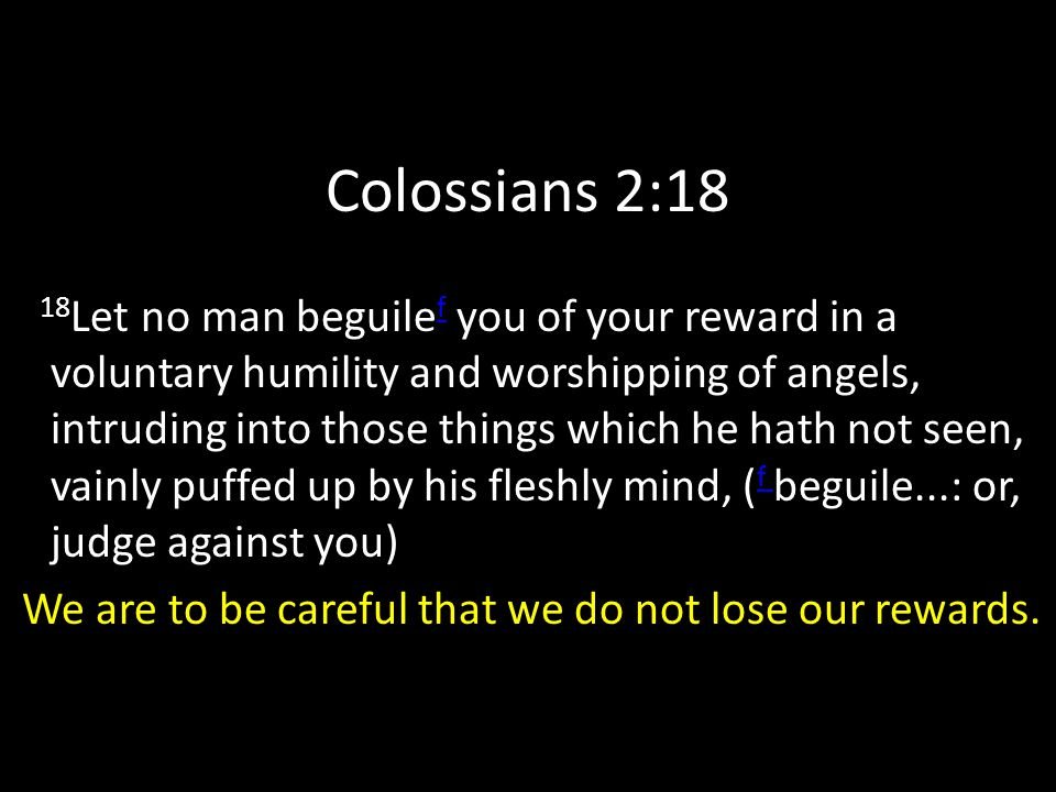 Colossians 2:18 18 Let no man beguile f you of your reward in a voluntary humility and worshipping of angels, intruding into those things which he hath not seen, vainly puffed up by his fleshly mind, ( f beguile...: or, judge against you) f We are to be careful that we do not lose our rewards.