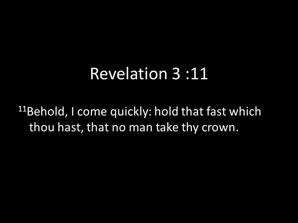 Revelation 3 :11 11 Behold, I come quickly: hold that fast which thou hast, that no man take thy crown.