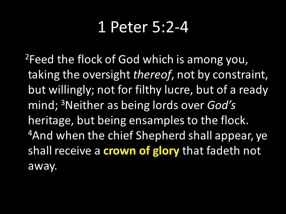 1 Peter 5:2-4 2 Feed the flock of God which is among you, taking the oversight thereof, not by constraint, but willingly; not for filthy lucre, but of a ready mind; 3 Neither as being lords over God's heritage, but being ensamples to the flock.