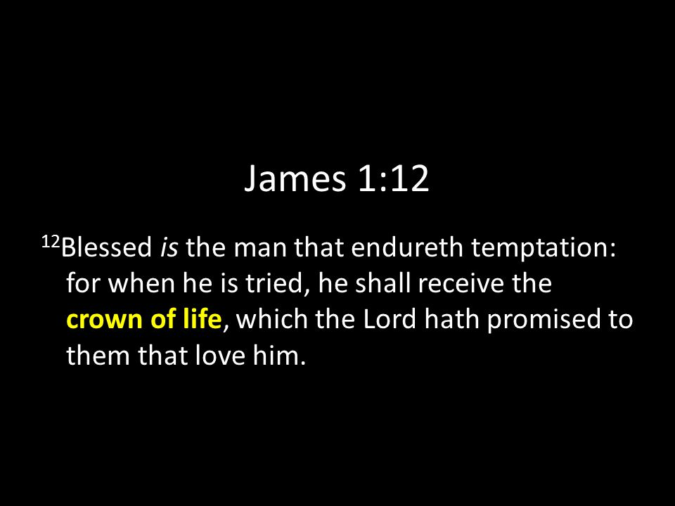 James 1:12 12 Blessed is the man that endureth temptation: for when he is tried, he shall receive the crown of life, which the Lord hath promised to them that love him.