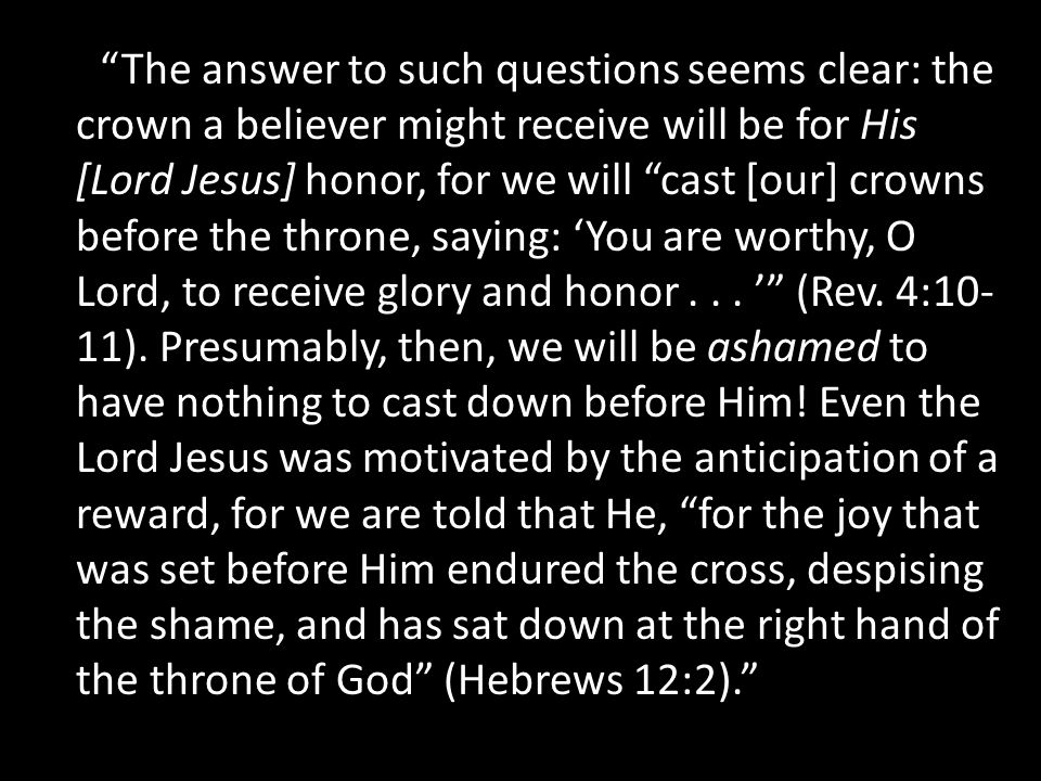 The answer to such questions seems clear: the crown a believer might receive will be for His [Lord Jesus] honor, for we will cast [our] crowns before the throne, saying: 'You are worthy, O Lord, to receive glory and honor...