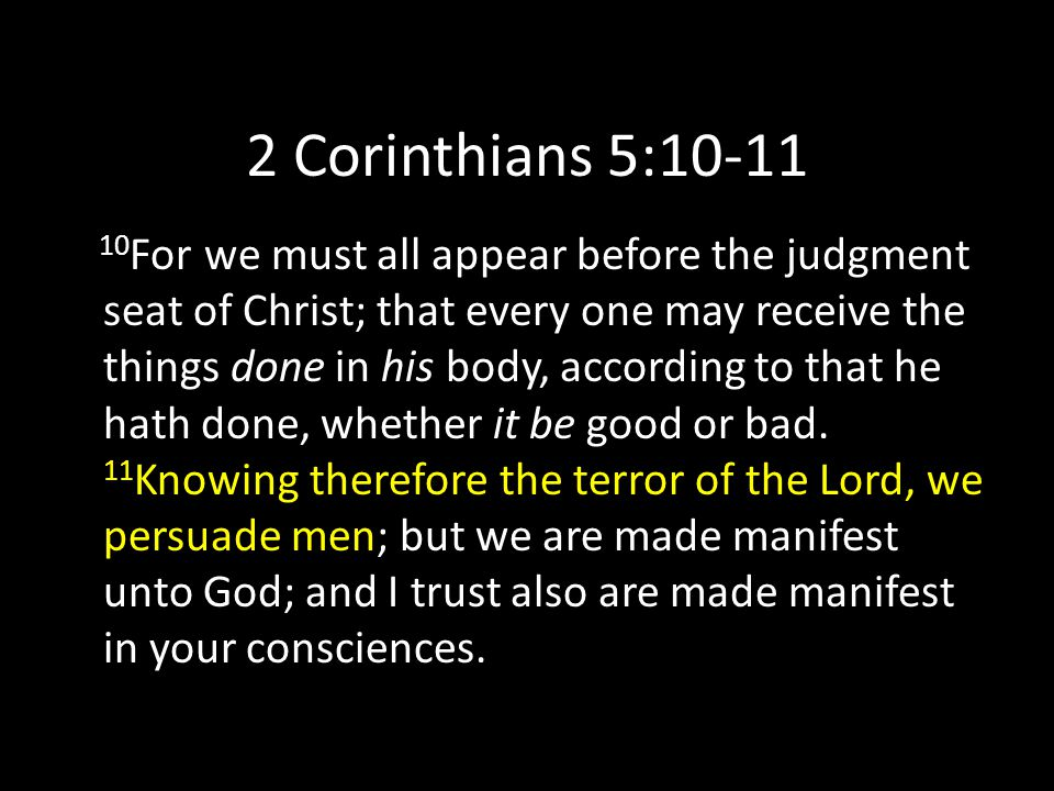 2 Corinthians 5:10-11 10 For we must all appear before the judgment seat of Christ; that every one may receive the things done in his body, according to that he hath done, whether it be good or bad.