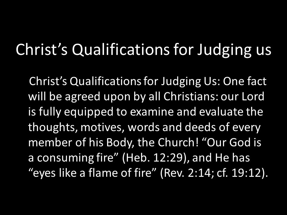 Christ's Qualifications for Judging us Christ's Qualifications for Judging Us: One fact will be agreed upon by all Christians: our Lord is fully equipped to examine and evaluate the thoughts, motives, words and deeds of every member of his Body, the Church.