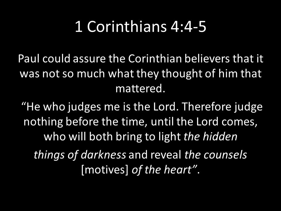1 Corinthians 4:4-5 Paul could assure the Corinthian believers that it was not so much what they thought of him that mattered.