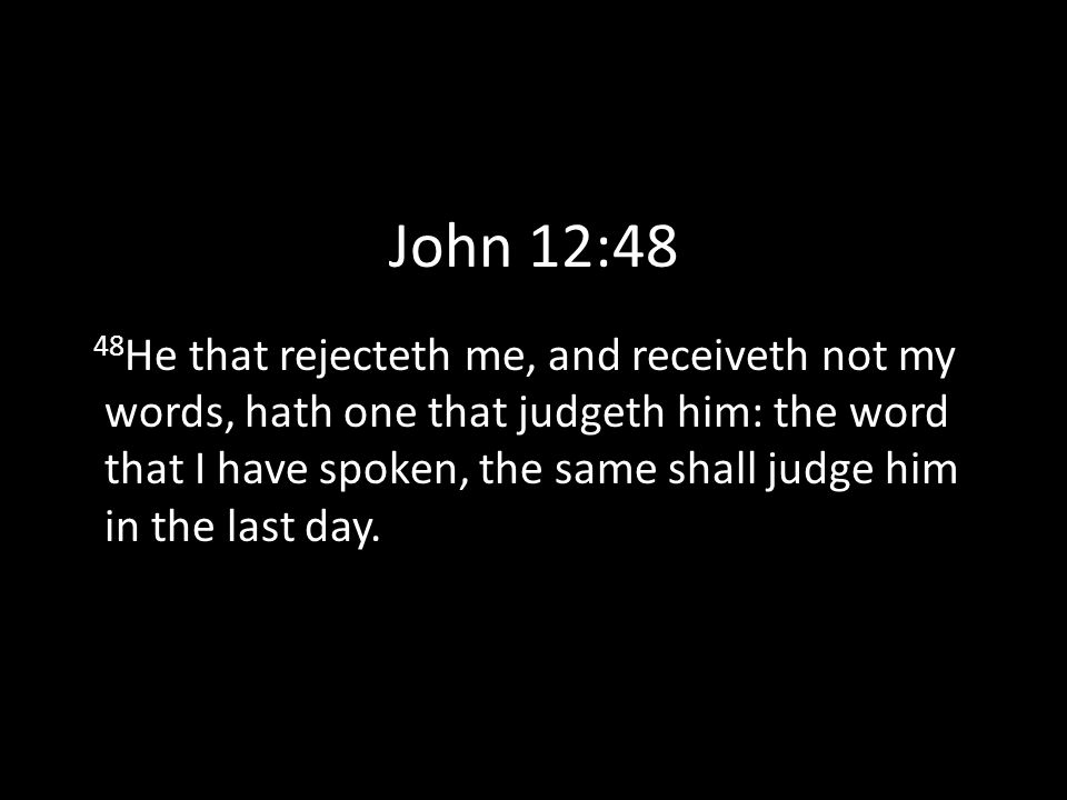 John 12:48 48 He that rejecteth me, and receiveth not my words, hath one that judgeth him: the word that I have spoken, the same shall judge him in the last day.