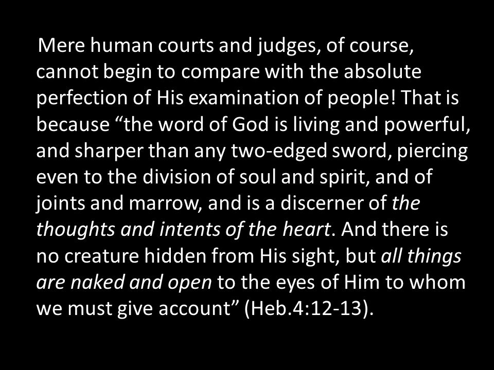 Mere human courts and judges, of course, cannot begin to compare with the absolute perfection of His examination of people.