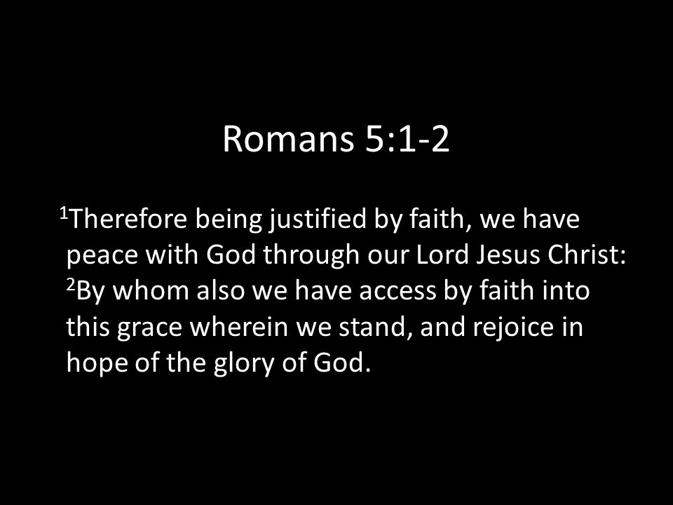 Romans 5:1-2 1 Therefore being justified by faith, we have peace with God through our Lord Jesus Christ: 2 By whom also we have access by faith into this grace wherein we stand, and rejoice in hope of the glory of God.