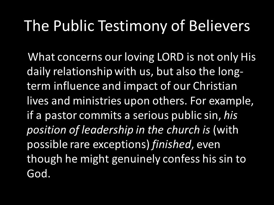 The Public Testimony of Believers What concerns our loving LORD is not only His daily relationship with us, but also the long- term influence and impact of our Christian lives and ministries upon others.