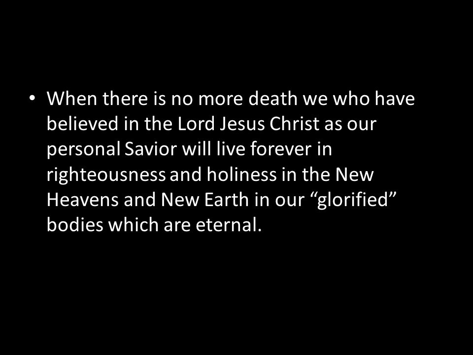 When there is no more death we who have believed in the Lord Jesus Christ as our personal Savior will live forever in righteousness and holiness in the New Heavens and New Earth in our glorified bodies which are eternal.