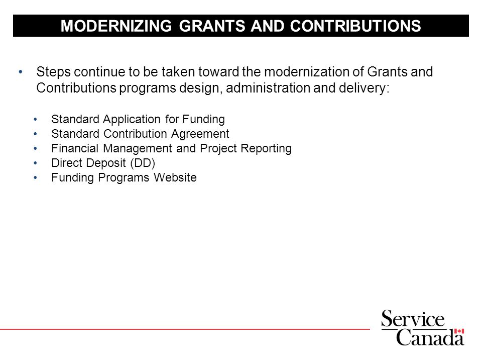 MODERNIZING GRANTS AND CONTRIBUTIONS Steps continue to be taken toward the modernization of Grants and Contributions programs design, administration and delivery: Standard Application for Funding Standard Contribution Agreement Financial Management and Project Reporting Direct Deposit (DD) Funding Programs Website