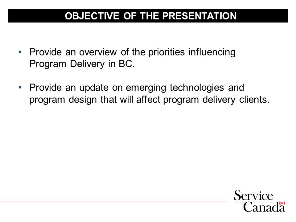 OBJECTIVE OF THE PRESENTATION Provide an overview of the priorities influencing Program Delivery in BC.