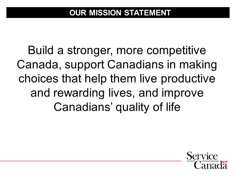 OUR MISSION STATEMENT Build a stronger, more competitive Canada, support Canadians in making choices that help them live productive and rewarding lives, and improve Canadians' quality of life