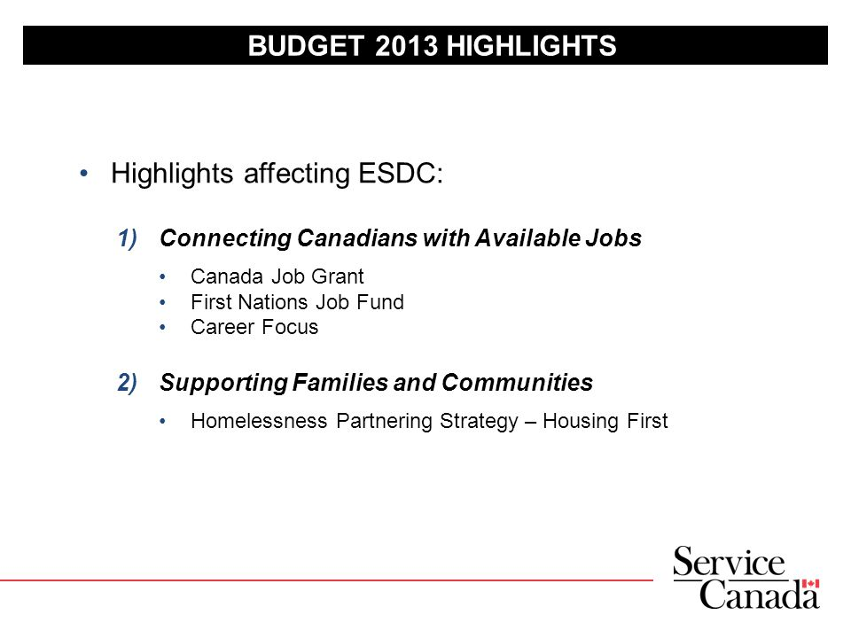 BUDGET 2013 HIGHLIGHTS Highlights affecting ESDC: 1)Connecting Canadians with Available Jobs Canada Job Grant First Nations Job Fund Career Focus 2)Supporting Families and Communities Homelessness Partnering Strategy – Housing First