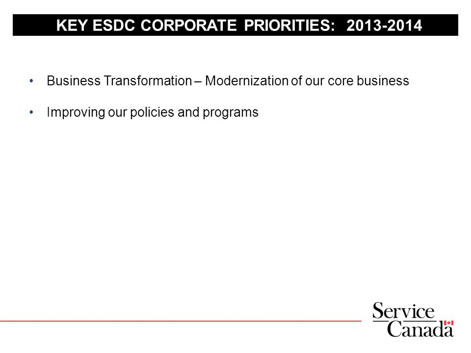 KEY ESDC CORPORATE PRIORITIES: 2013-2014 Business Transformation – Modernization of our core business Improving our policies and programs