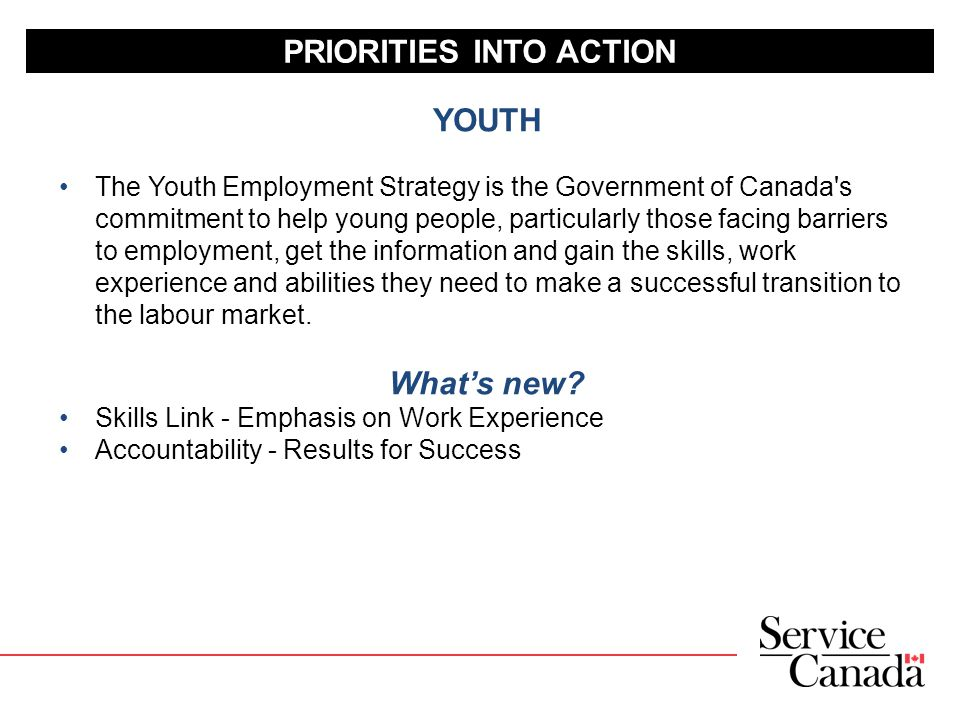 PRIORITIES INTO ACTION YOUTH The Youth Employment Strategy is the Government of Canada s commitment to help young people, particularly those facing barriers to employment, get the information and gain the skills, work experience and abilities they need to make a successful transition to the labour market.