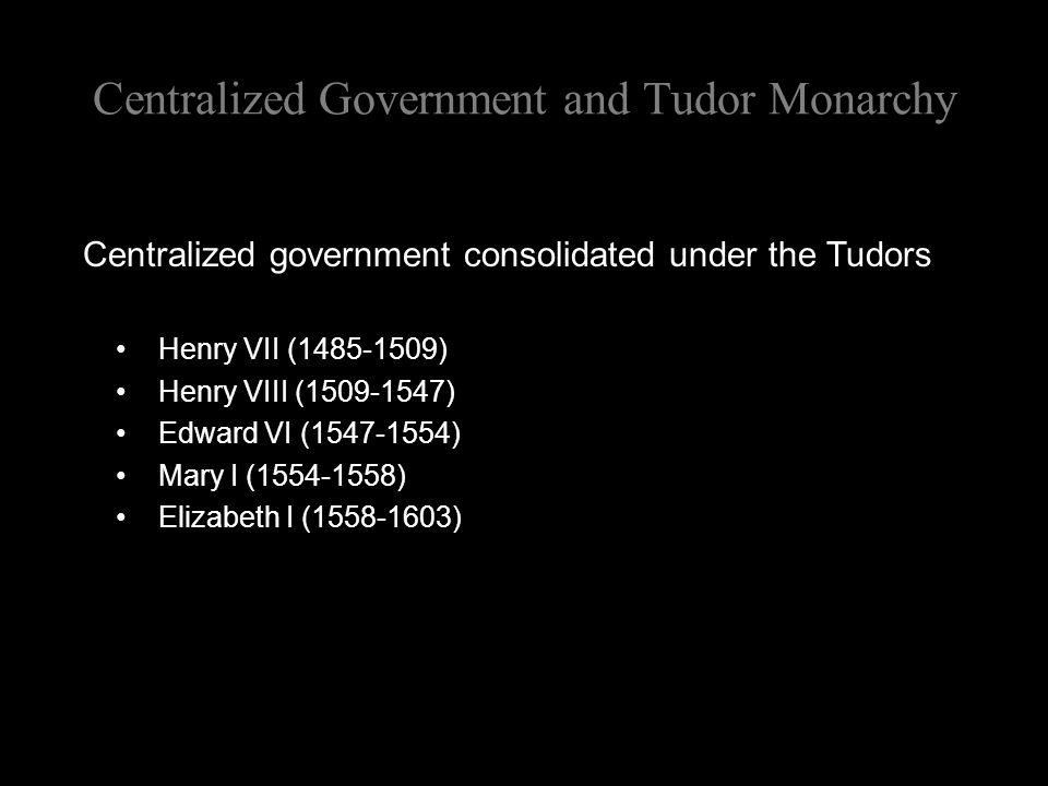 Centralized Government and Tudor Monarchy Centralized government consolidated under the Tudors Henry VII (1485-1509) Henry VIII (1509-1547) Edward VI (1547-1554) Mary I (1554-1558) Elizabeth I (1558-1603)