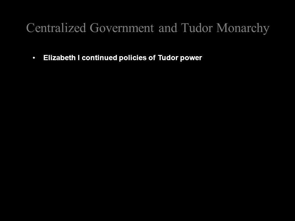 Centralized Government and Tudor Monarchy Elizabeth I continued policies of Tudor power