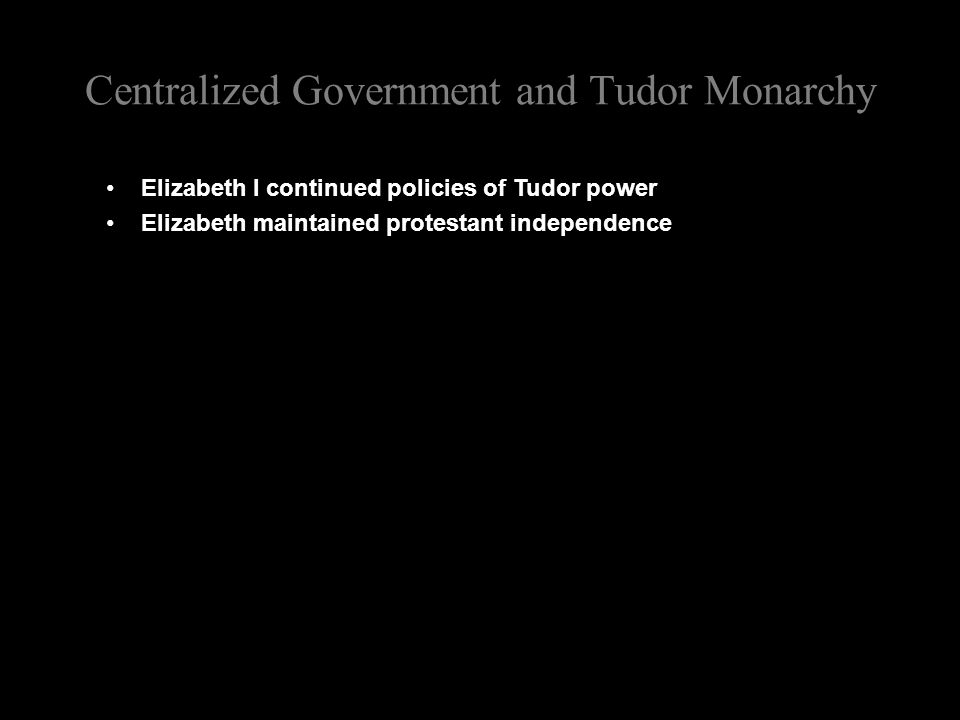 Centralized Government and Tudor Monarchy Elizabeth I continued policies of Tudor power Elizabeth maintained protestant independence
