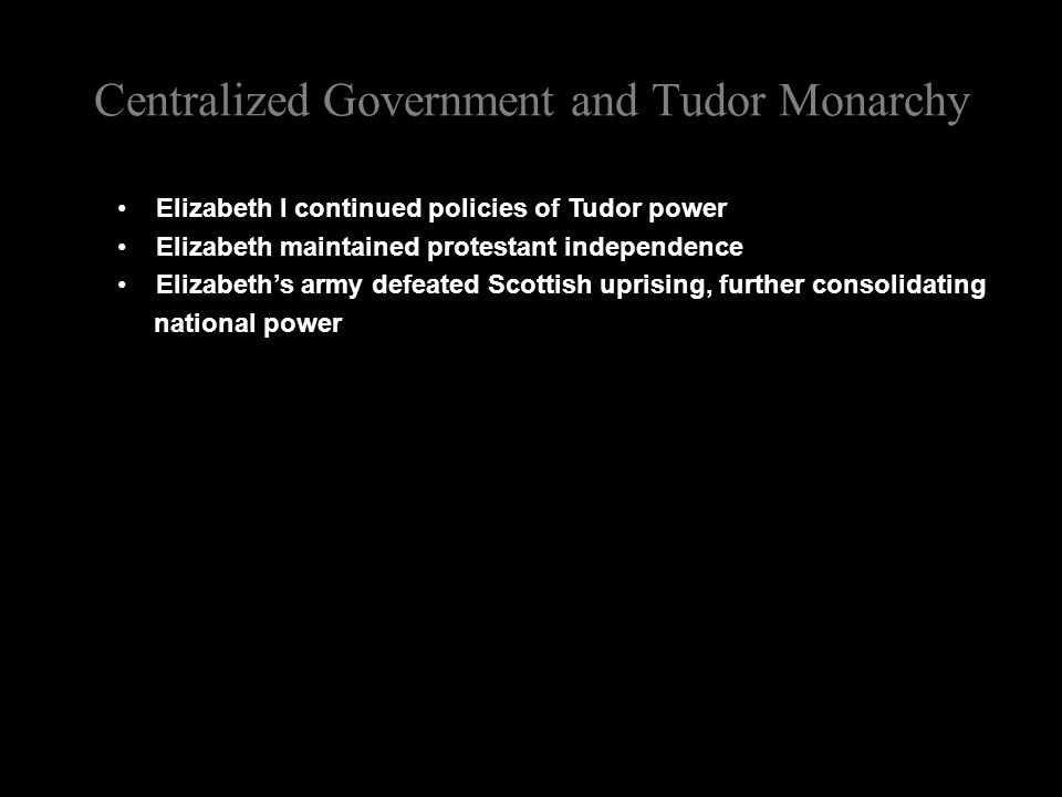 Centralized Government and Tudor Monarchy Elizabeth I continued policies of Tudor power Elizabeth maintained protestant independence Elizabeth's army defeated Scottish uprising, further consolidating national power