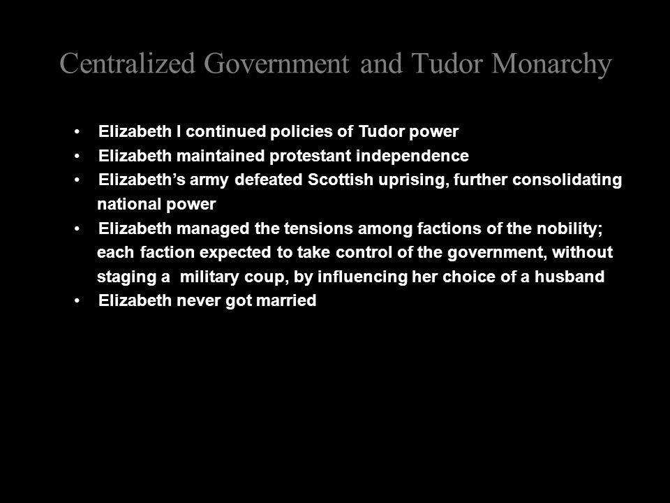 Centralized Government and Tudor Monarchy Elizabeth I continued policies of Tudor power Elizabeth maintained protestant independence Elizabeth's army defeated Scottish uprising, further consolidating national power Elizabeth managed the tensions among factions of the nobility; each faction expected to take control of the government, without staging a military coup, by influencing her choice of a husband Elizabeth never got married