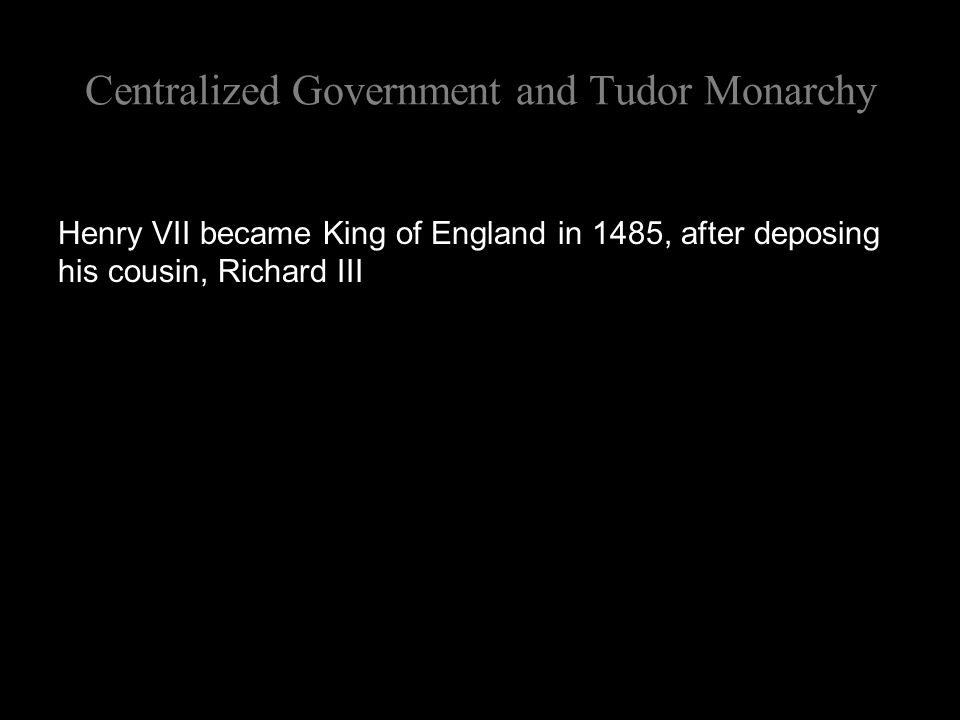 Centralized Government and Tudor Monarchy Henry VII became King of England in 1485, after deposing his cousin, Richard III