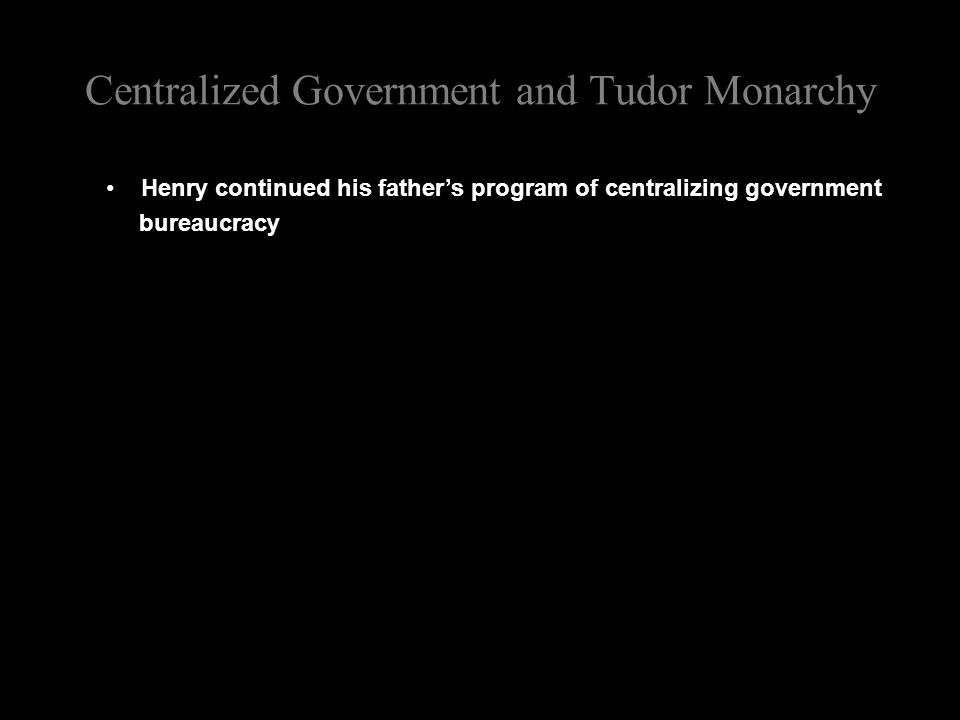 Centralized Government and Tudor Monarchy Henry continued his father's program of centralizing government bureaucracy