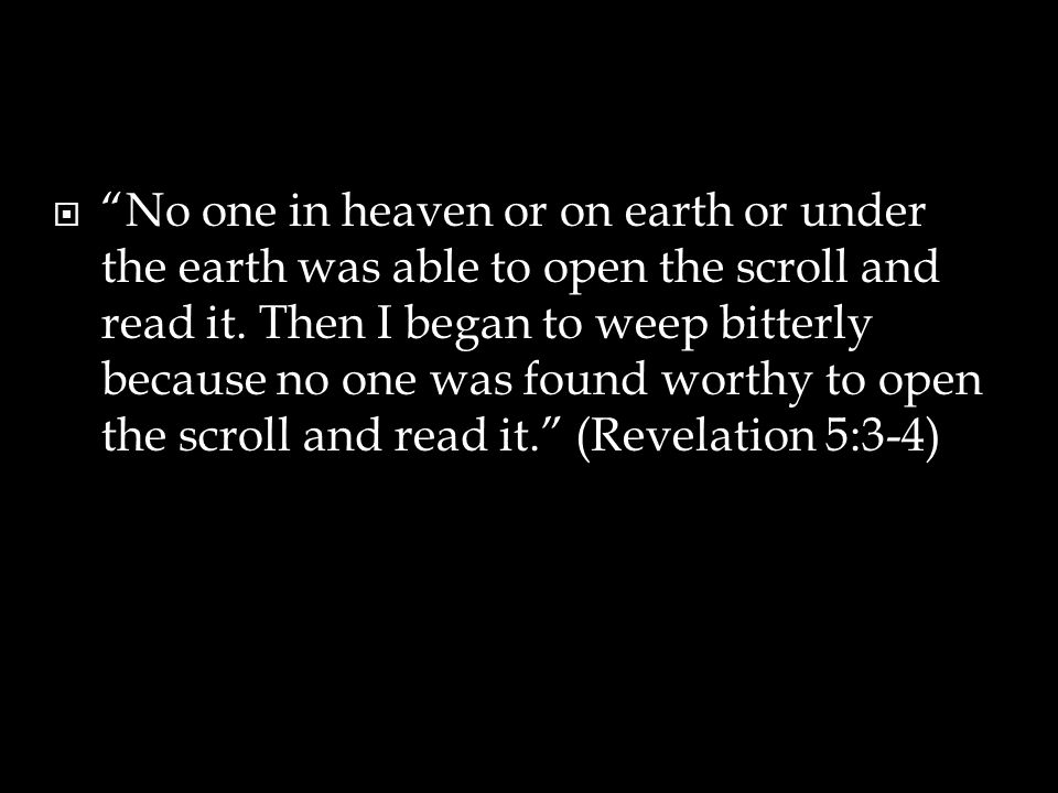  No one in heaven or on earth or under the earth was able to open the scroll and read it.