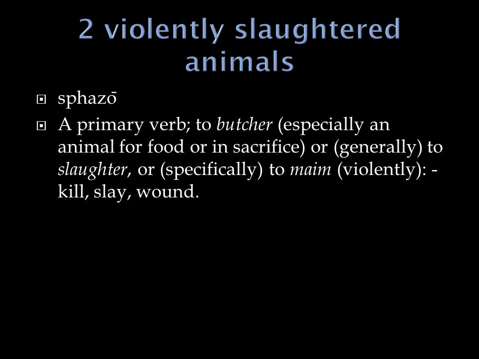  sphazo ̄  A primary verb; to butcher (especially an animal for food or in sacrifice) or (generally) to slaughter, or (specifically) to maim (violently): - kill, slay, wound.
