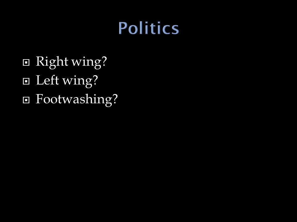  Right wing?  Left wing?  Footwashing?