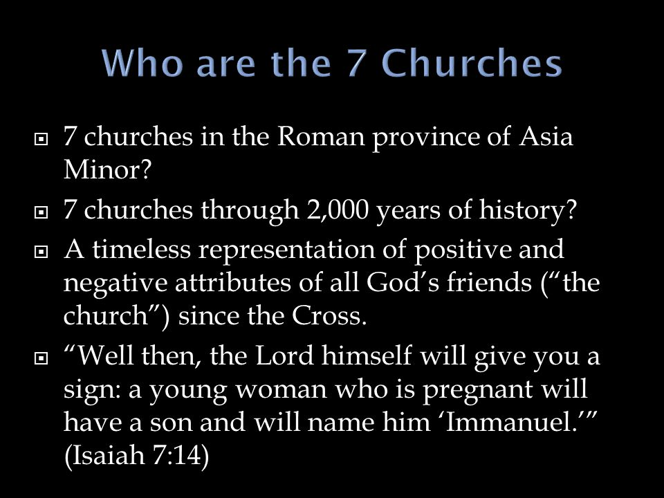  7 churches in the Roman province of Asia Minor.  7 churches through 2,000 years of history.