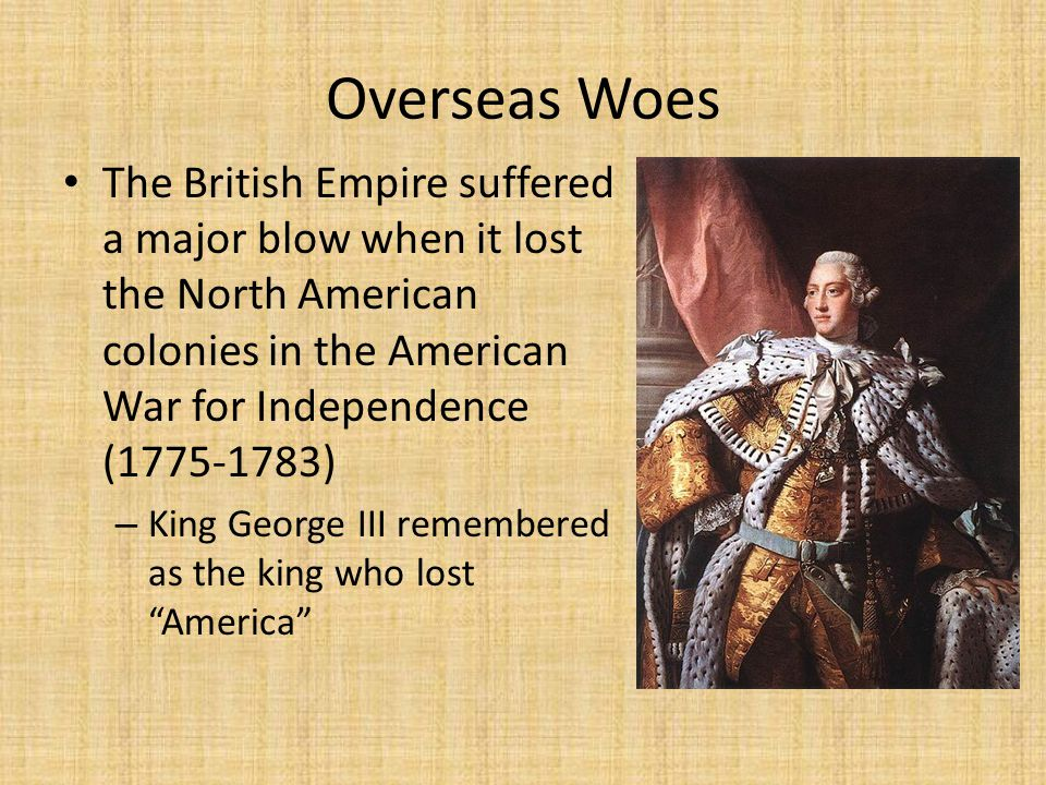 Overseas Woes The British Empire suffered a major blow when it lost the North American colonies in the American War for Independence (1775-1783) – King George III remembered as the king who lost America