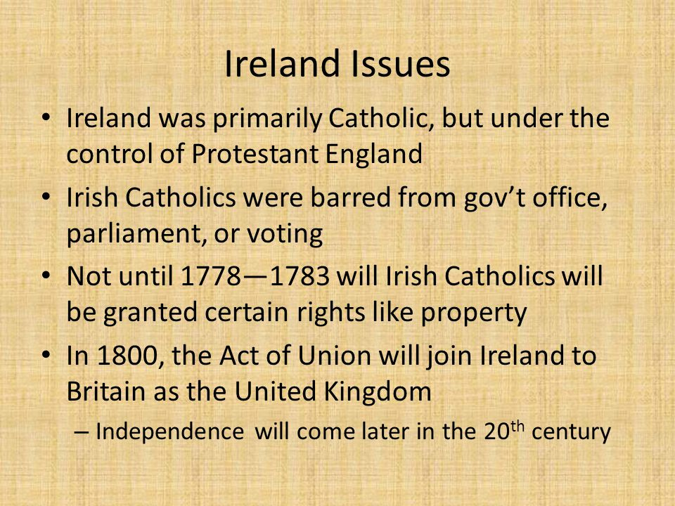 Ireland Issues Ireland was primarily Catholic, but under the control of Protestant England Irish Catholics were barred from gov't office, parliament, or voting Not until 1778—1783 will Irish Catholics will be granted certain rights like property In 1800, the Act of Union will join Ireland to Britain as the United Kingdom – Independence will come later in the 20 th century