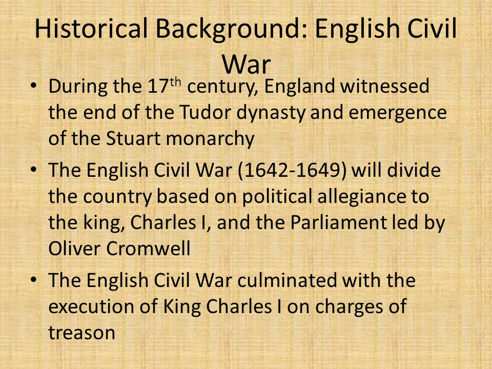 Historical Background: English Civil War During the 17 th century, England witnessed the end of the Tudor dynasty and emergence of the Stuart monarchy The English Civil War (1642-1649) will divide the country based on political allegiance to the king, Charles I, and the Parliament led by Oliver Cromwell The English Civil War culminated with the execution of King Charles I on charges of treason