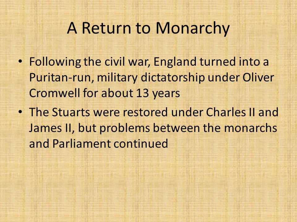 A Return to Monarchy Following the civil war, England turned into a Puritan-run, military dictatorship under Oliver Cromwell for about 13 years The Stuarts were restored under Charles II and James II, but problems between the monarchs and Parliament continued