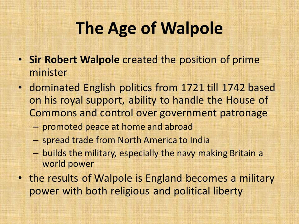 The Age of Walpole Sir Robert Walpole created the position of prime minister dominated English politics from 1721 till 1742 based on his royal support, ability to handle the House of Commons and control over government patronage – promoted peace at home and abroad – spread trade from North America to India – builds the military, especially the navy making Britain a world power the results of Walpole is England becomes a military power with both religious and political liberty