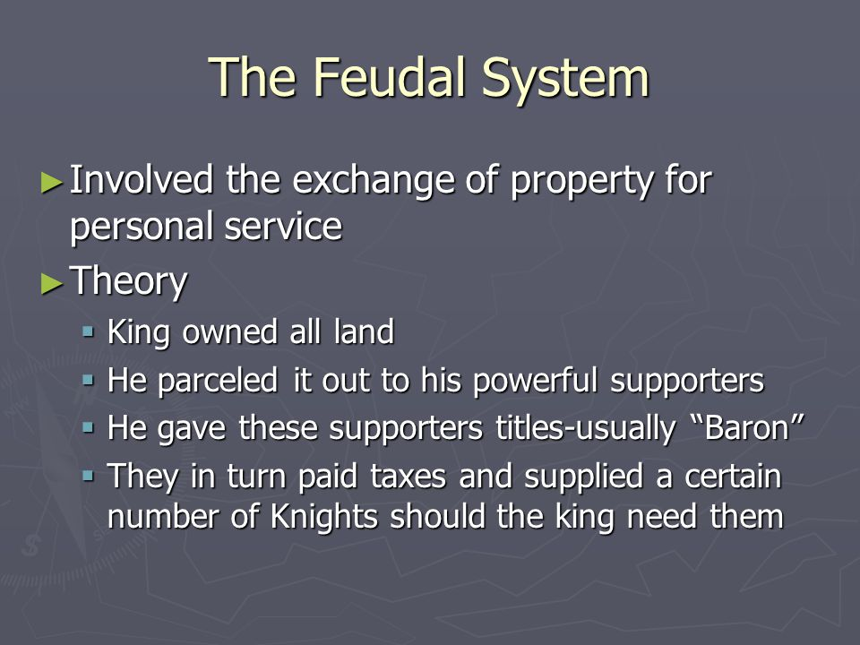 The Feudal System ► Involved the exchange of property for personal service ► Theory  King owned all land  He parceled it out to his powerful supporters  He gave these supporters titles-usually Baron  They in turn paid taxes and supplied a certain number of Knights should the king need them