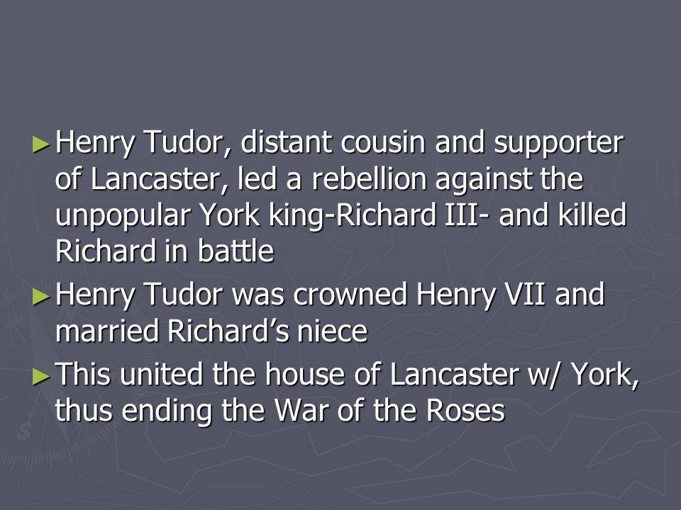 ► Henry Tudor, distant cousin and supporter of Lancaster, led a rebellion against the unpopular York king-Richard III- and killed Richard in battle ► Henry Tudor was crowned Henry VII and married Richard's niece ► This united the house of Lancaster w/ York, thus ending the War of the Roses