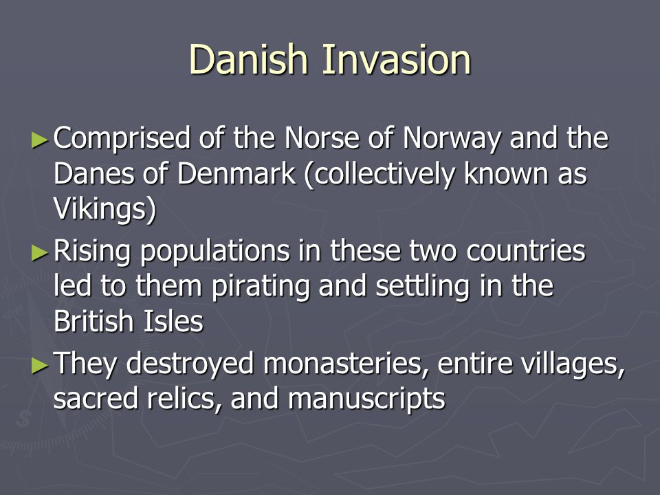 Danish Invasion ► Comprised of the Norse of Norway and the Danes of Denmark (collectively known as Vikings) ► Rising populations in these two countries led to them pirating and settling in the British Isles ► They destroyed monasteries, entire villages, sacred relics, and manuscripts