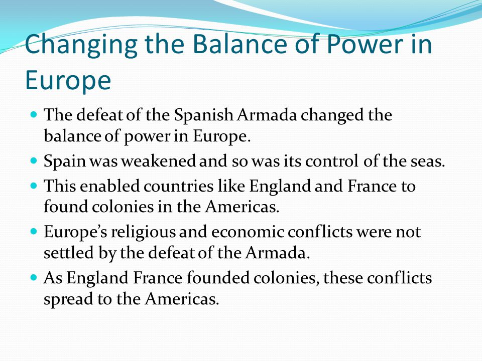 Changing the Balance of Power in Europe The defeat of the Spanish Armada changed the balance of power in Europe. Spain was weakened and so was its con