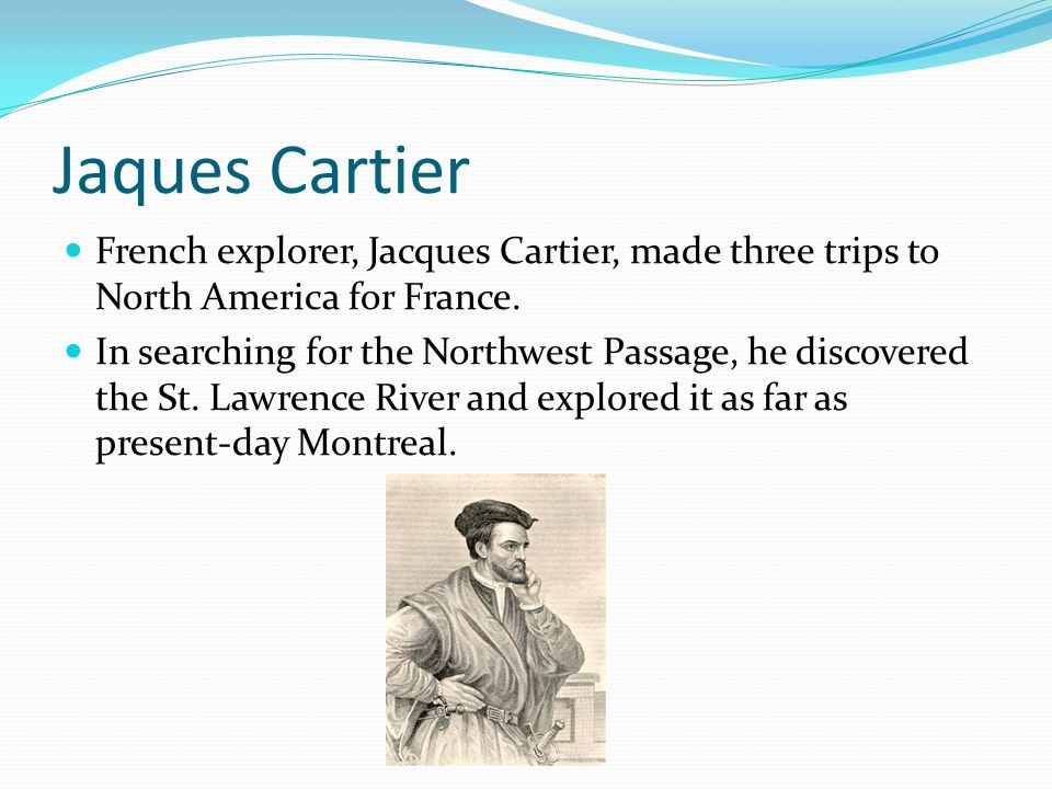 Jaques Cartier French explorer, Jacques Cartier, made three trips to North America for France. In searching for the Northwest Passage, he discovered t