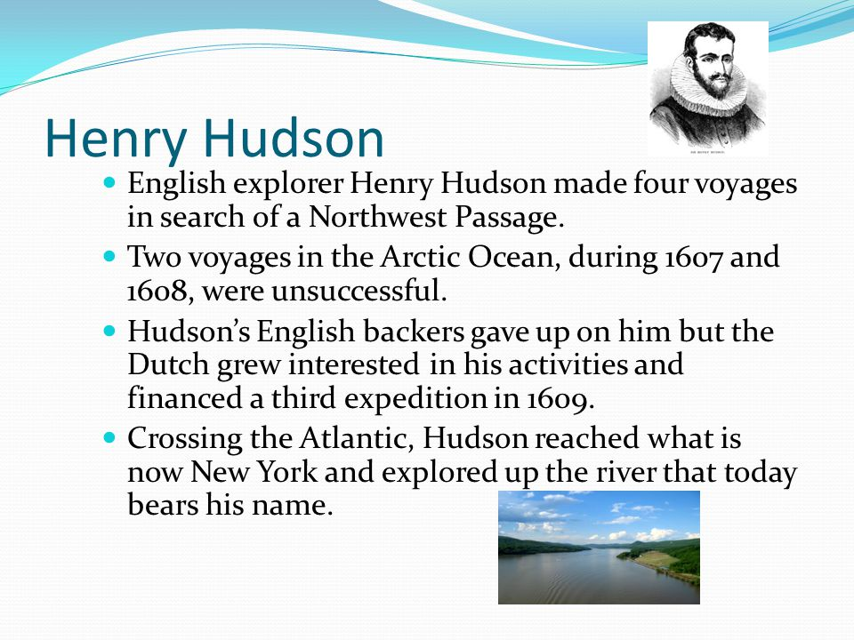 Henry Hudson English explorer Henry Hudson made four voyages in search of a Northwest Passage. Two voyages in the Arctic Ocean, during 1607 and 1608,