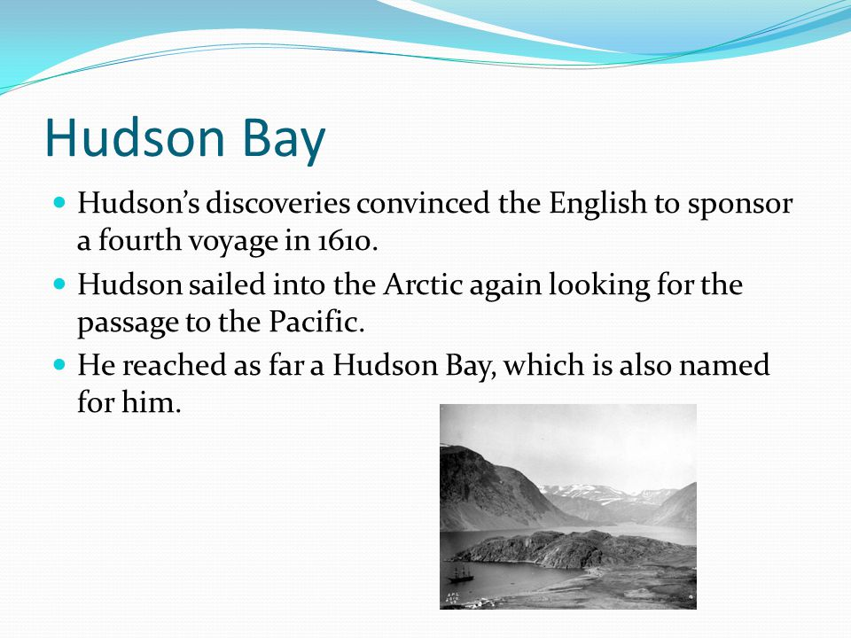 Hudson Bay Hudson's discoveries convinced the English to sponsor a fourth voyage in 1610. Hudson sailed into the Arctic again looking for the passage