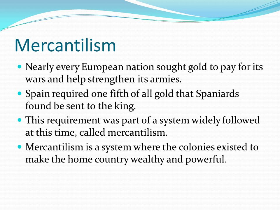 Mercantilism Nearly every European nation sought gold to pay for its wars and help strengthen its armies. Spain required one fifth of all gold that Sp