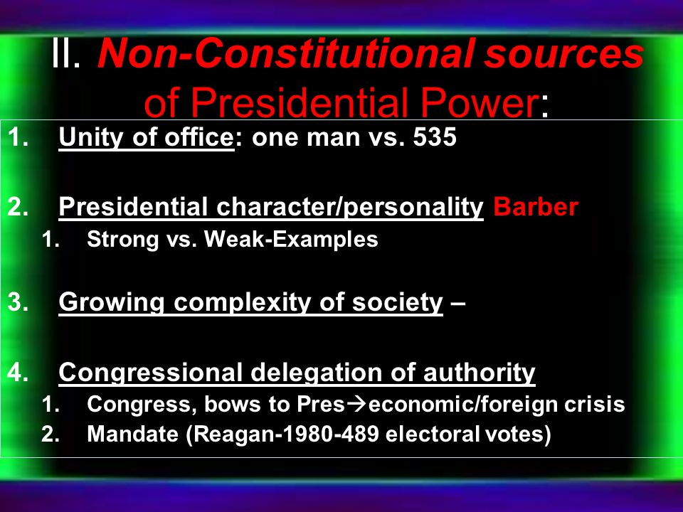 II. Non-Constitutional sources of Presidential Power: 1.Unity of office: one man vs. 535 2.Presidential character/personality Barber 1.Strong vs. Weak