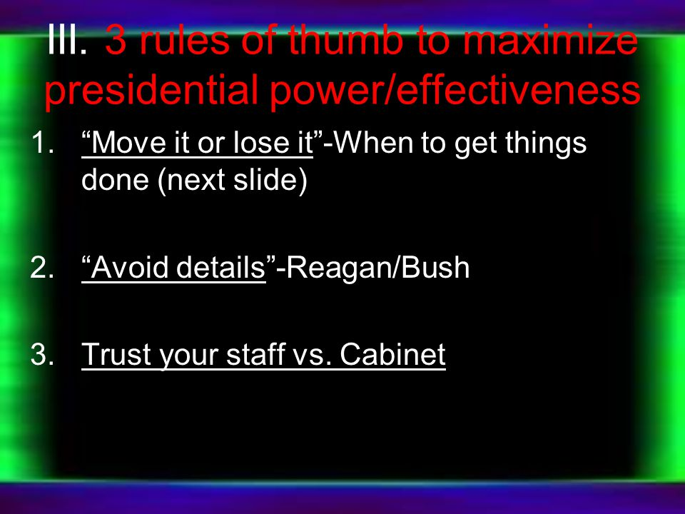 "III. 3 rules of thumb to maximize presidential power/effectiveness 1.""Move it or lose it""-When to get things done (next slide) 2.""Avoid details""-Reaga"