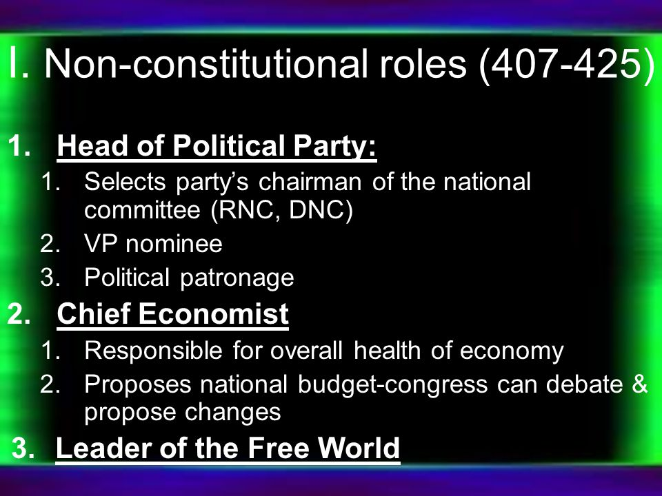 I. Non-constitutional roles (407-425) 1.Head of Political Party: 1.Selects party's chairman of the national committee (RNC, DNC) 2.VP nominee 3.Politi
