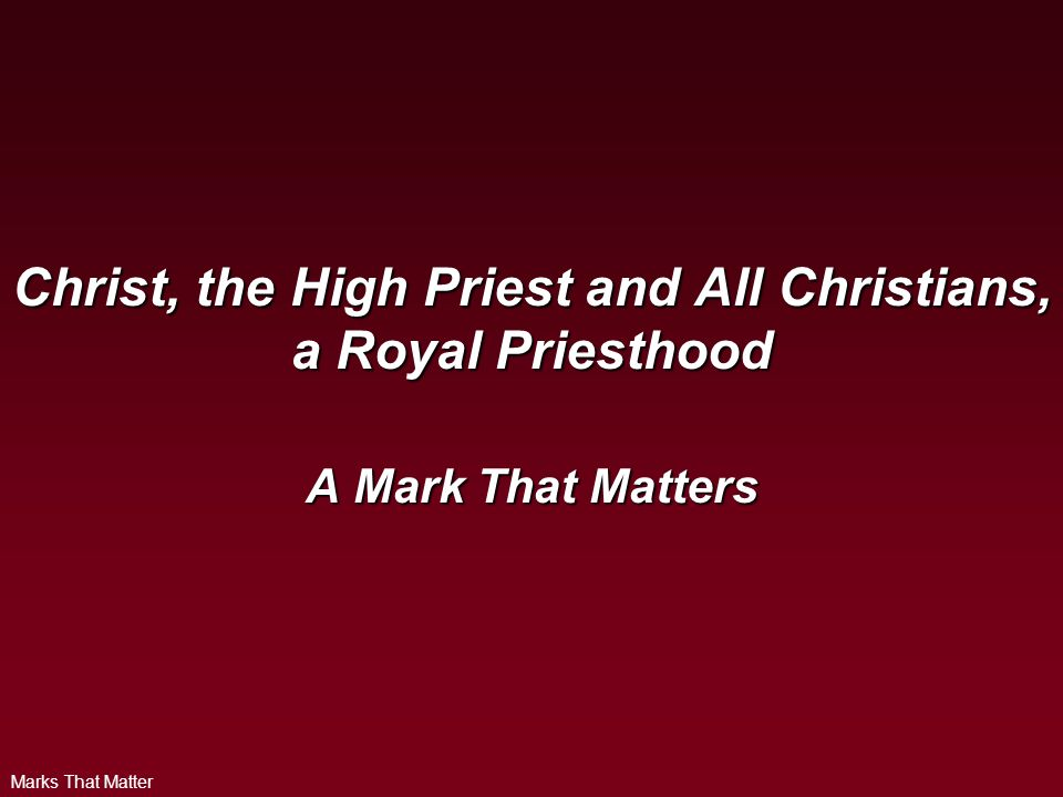 Marks That Matter Christ, the High Priest and All Christians, a Royal Priesthood A Mark That Matters